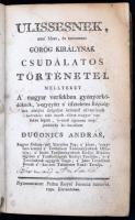 Dugonics András: Ulissesnek, ama híres, és nevezetes görög királynak csudálatos történetei, mellyeket A magyar versekben gyönyörködőknek, s-egygyütt a tiszteletes Régiségben történt dolgokat örömest olvasóknak kedvekért már ennek-elötte magyar versekbe foglalt, s most újonnan megjobbitván ki-bocsátott - -. Pest, 1870, Royer Ferenc, 16+224 p. Első kiadás. Későbbi félbőr-kötés, kopott borítóval, a hátsó kötéstáblán sérülés nyomokkal, az elülső szennylap foltos, a hátsó szennylapon kis lyuk.   Homérosz munkájának első magyar fordítása, a szerző által szabadon átdolgozva. A Dugonics mellképét ábrázoló, az általában hiányzó, rézmetszetű tábla hiányzik. Ritka!