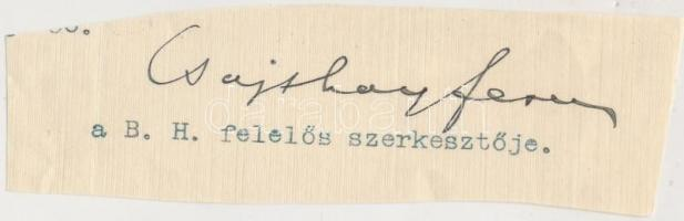 Csajthay Ferenc (1862-1940): újságíró. Budapest és a Függetlenség munkatársa, Budapesti Hírlap felelős szerk. je, 1917-től h., 1925-től 1932-ig tényleges főszerk.-je. Rákosi Jenő mellett nagy szerepe volt abban, hogy a Budapesti Hírlap a m. sovinizmus legfőbb orgánuma lett. Aláírás kivágáson.
